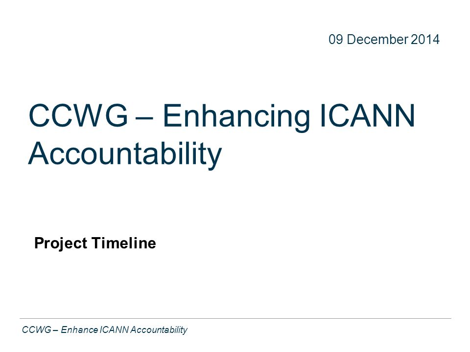 Text CCWG – Enhance ICANN Accountability CCWG – Enhancing ICANN Accountability Project Timeline 22 09 December 2014