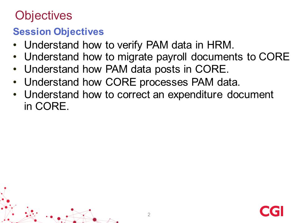 Session Objectives Understand how to verify PAM data in HRM. Understand how to migrate payroll documents to CORE Understand how PAM data posts in CORE