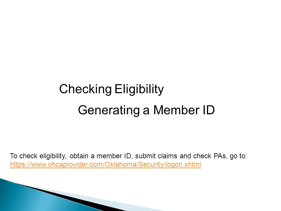 Checking Eligibility To check eligibility, obtain a member ID, submit claims and check PAs, go to: https://www.ohcaprovider.com/Oklahoma/Security/logon.xhtml Generating a Member ID