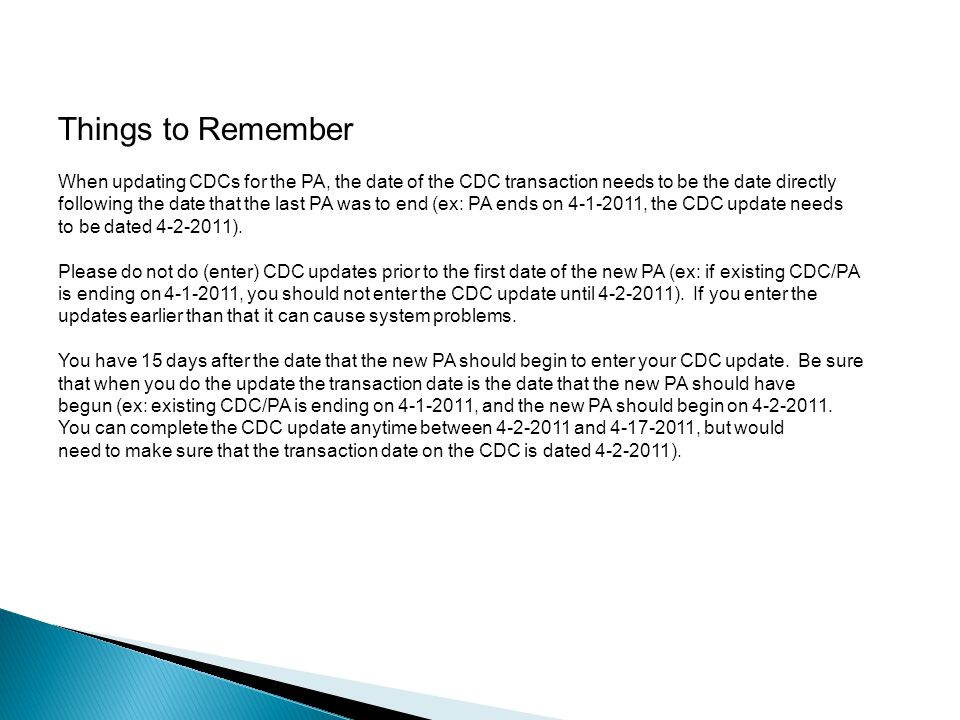 Things to Remember When updating CDCs for the PA, the date of the CDC transaction needs to be the date directly following the date that the last PA was to end (ex: PA ends on 4-1-2011, the CDC update needs to be dated 4-2-2011).