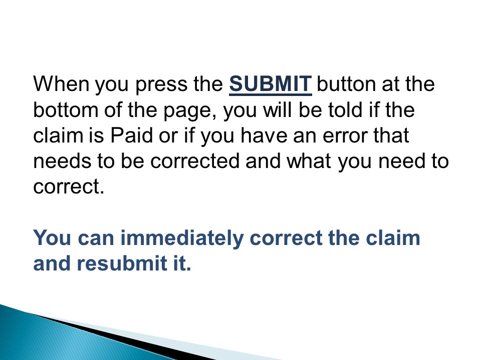 When you press the SUBMIT button at the bottom of the page, you will be told if the claim is Paid or if you have an error that needs to be corrected and what you need to correct.