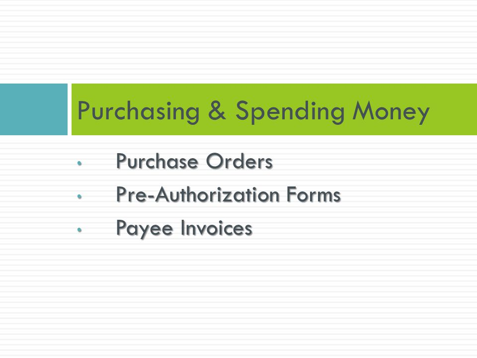 Purchase Orders Purchase Orders Pre-Authorization Forms Pre-Authorization Forms Payee Invoices Payee Invoices Purchasing & Spending Money