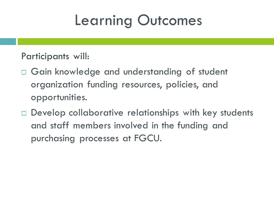 Learning Outcomes Participants will:  Gain knowledge and understanding of student organization funding resources, policies, and opportunities.