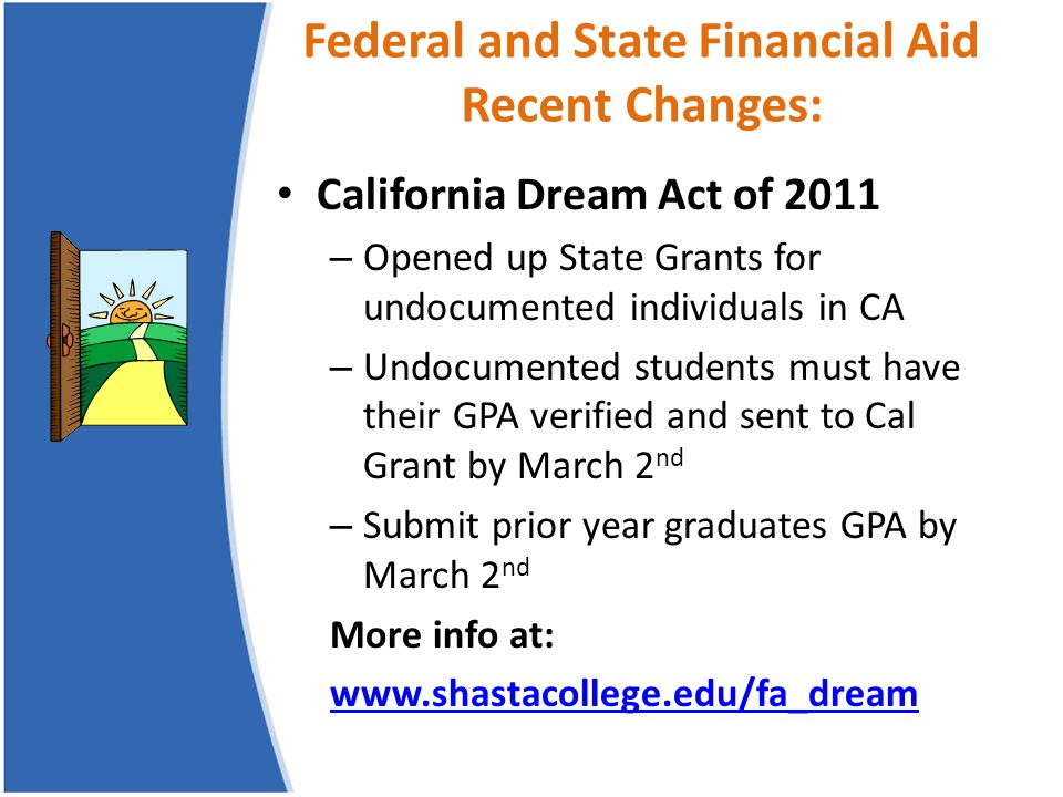 Federal and State Financial Aid Recent Changes: California Dream Act of 2011 – Opened up State Grants for undocumented individuals in CA – Undocumente