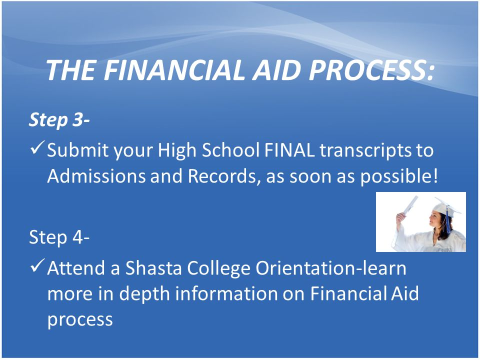 THE FINANCIAL AID PROCESS: Step 5- Once Shasta College has received students FAFSA, an email is sent to students from the FA Office Go online to 'My Shasta' and check 'My Documents' to see what is needed to submit to the FA Office Step 6- March-Financial Aid Office starts accepting documents for financial aid processing for the next academic year