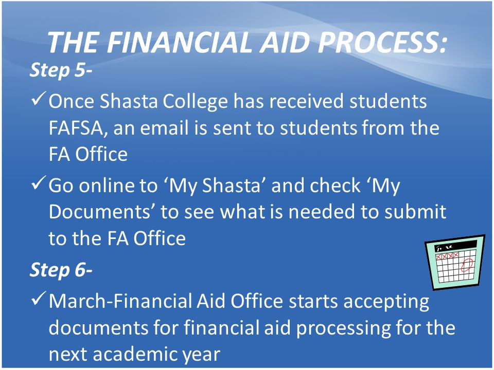 THE FINANCIAL AID PROCESS- ' IMPORTANT DATES/DEADLINES' December- Check Shasta College High School Scholarship listings January 1 st -FAFSA becomes available for next academic year March 2 nd - Entitlement Cal Grant (submit FAFSA and verified GPA to Cal Grant by this deadline March-Financial Aid Office starts accepting documents for next academic year May-Registration for Fall semester begins August-Students receive a Higher One Card (to access $$$) -Fall scholarships and loans open -Fall semester begins September 2 nd - Competitive Cal Grant (submit FAFSA and verified GPA to Cal Grant by this deadline)