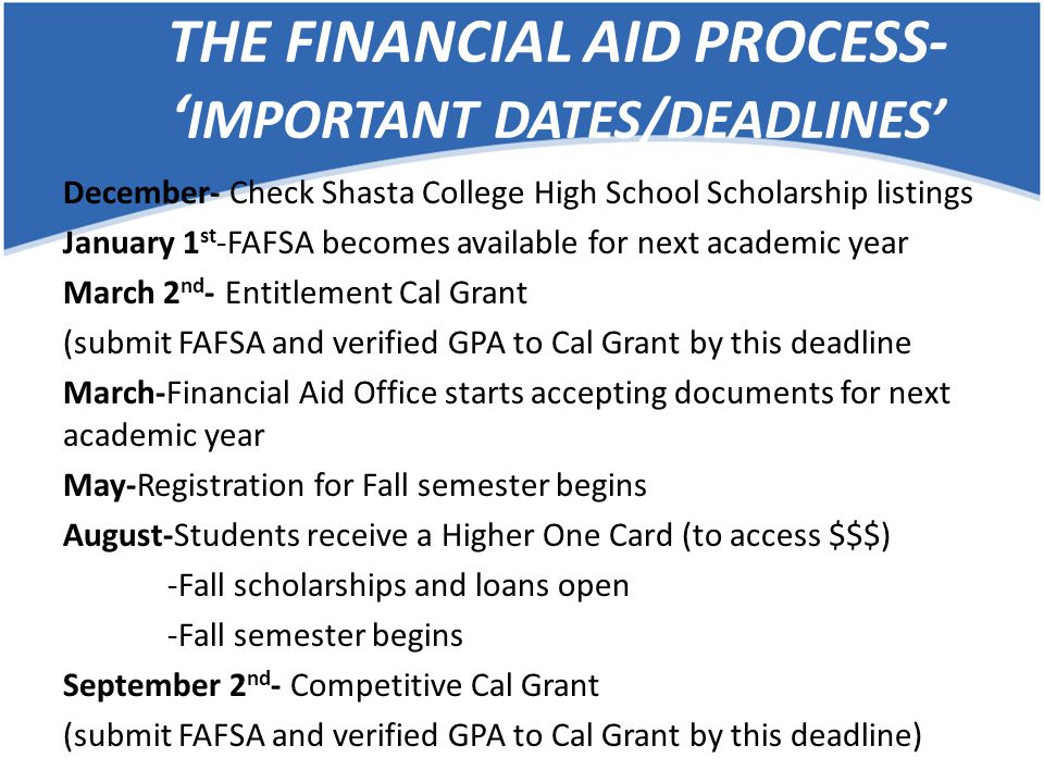 THE FINANCIAL AID PROCESS- Processing Timeframes- Estimated Shasta College Financial Aid Office Processing ​Timeframes- March 1 st - April 30 th ​………………………….2 to 3 weeks ​May 1 st - June 30 th ​.…………………………3 to 5 weeks ​July 1 st - October 30 th ​………………………….6 to 8 weeks (August is our busiest time!) November 1 st - December 31 st …………….​3 to 5 weeks ​January 1 st - February 28 th ………………….2 to 4 weeks Timeframes vary dependent on the number of files received​ Submitting your paperwork during the March 1 st -April 20 th ensures the quickest processing time