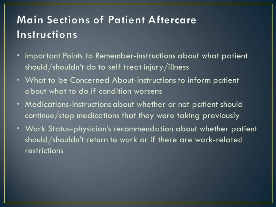 Important Points to Remember-instructions about what patient should/shouldn't do to self treat injury/illness What to be Concerned About-instructions to inform patient about what to do if condition worsens Medications-instructions about whether or not patient should continue/stop medications that they were taking previously Work Status-physician's recommendation about whether patient should/shouldn't return to work or if there are work-related restrictions