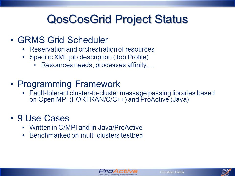 Christian Delbé QosCosGrid Project Status GRMS Grid Scheduler Reservation and orchestration of resources Specific XML job description (Job Profile) Resources needs, processes affinity,… Programming Framework Fault-tolerant cluster-to-cluster message passing libraries based on Open MPI (FORTRAN/C/C++) and ProActive (Java) 9 Use Cases Written in C/MPI and in Java/ProActive Benchmarked on multi-clusters testbed