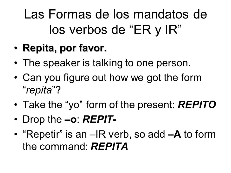 "Las Formas de los mandatos de los verbos de ""ER y IR"" Repita, por favor.Repita, por favor. The speaker is talking to one person. Can you figure out ho"