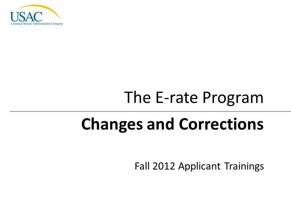 Changes and Corrections I 2012 Schools and Libraries Fall Applicant Trainings 1 Changes and Corrections Fall 2012 Applicant Trainings The E-rate Progr