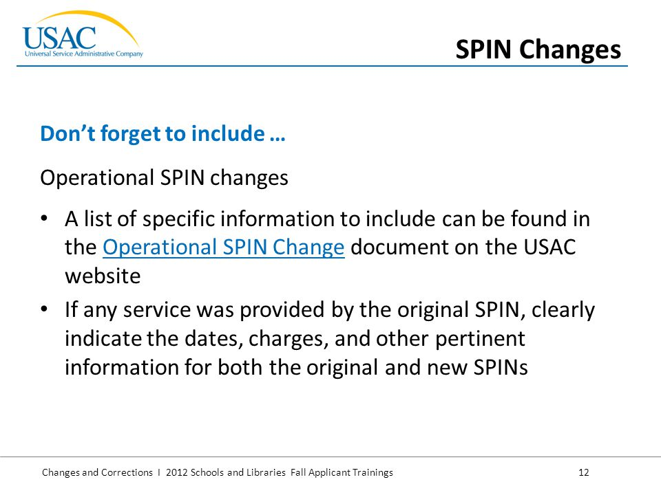 Changes and Corrections I 2012 Schools and Libraries Fall Applicant Trainings 12 Operational SPIN changes A list of specific information to include can be found in the Operational SPIN Change document on the USAC websiteOperational SPIN Change If any service was provided by the original SPIN, clearly indicate the dates, charges, and other pertinent information for both the original and new SPINs Don't forget to include … SPIN Changes