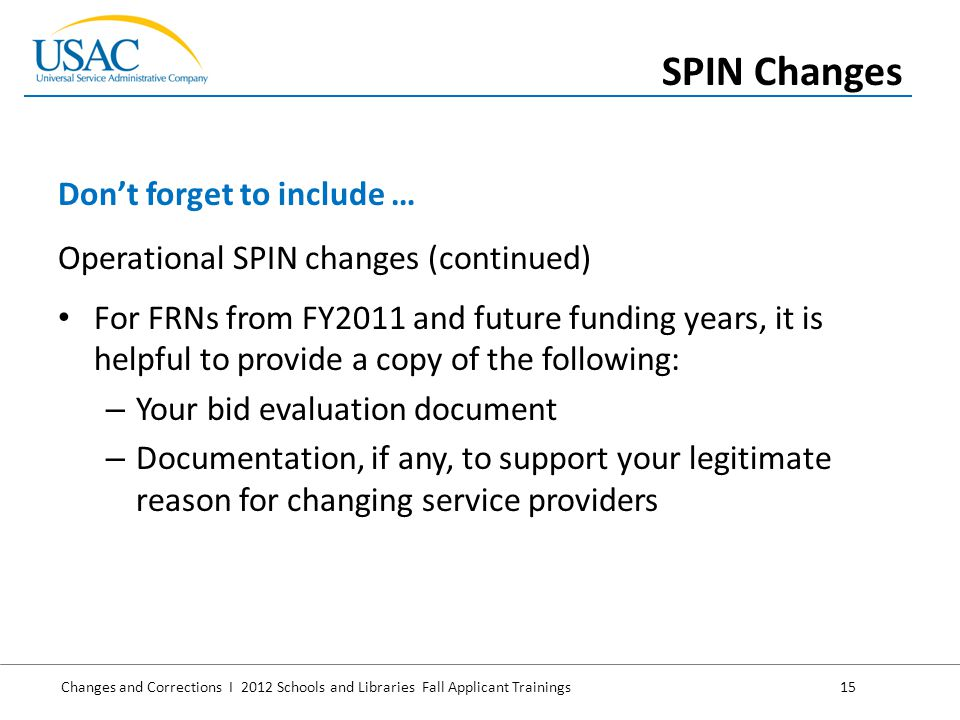 Changes and Corrections I 2012 Schools and Libraries Fall Applicant Trainings 15 Operational SPIN changes (continued) For FRNs from FY2011 and future funding years, it is helpful to provide a copy of the following: – Your bid evaluation document – Documentation, if any, to support your legitimate reason for changing service providers Don't forget to include … SPIN Changes