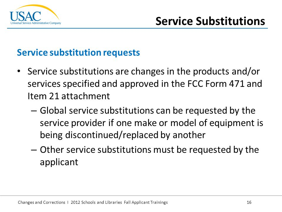 Changes and Corrections I 2012 Schools and Libraries Fall Applicant Trainings 16 Service substitutions are changes in the products and/or services specified and approved in the FCC Form 471 and Item 21 attachment – Global service substitutions can be requested by the service provider if one make or model of equipment is being discontinued/replaced by another – Other service substitutions must be requested by the applicant Service substitution requests Service Substitutions