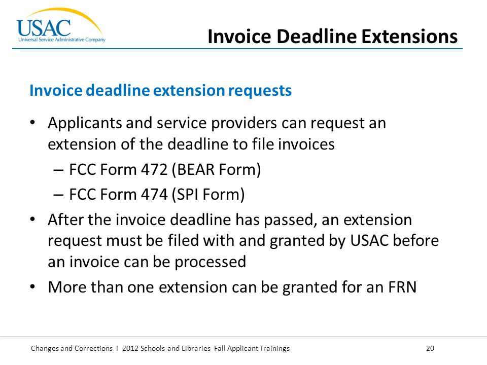 Changes and Corrections I 2012 Schools and Libraries Fall Applicant Trainings 20 Applicants and service providers can request an extension of the deadline to file invoices – FCC Form 472 (BEAR Form) – FCC Form 474 (SPI Form) After the invoice deadline has passed, an extension request must be filed with and granted by USAC before an invoice can be processed More than one extension can be granted for an FRN Invoice deadline extension requests Invoice Deadline Extensions
