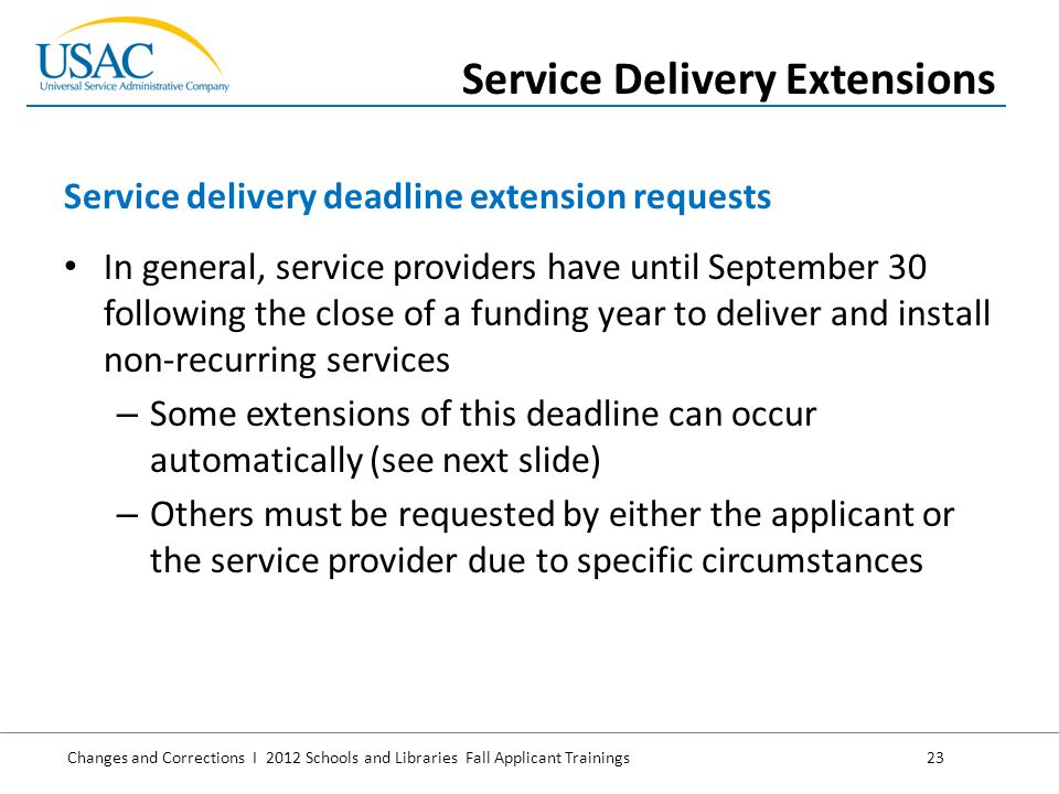 Changes and Corrections I 2012 Schools and Libraries Fall Applicant Trainings 23 In general, service providers have until September 30 following the close of a funding year to deliver and install non-recurring services – Some extensions of this deadline can occur automatically (see next slide) – Others must be requested by either the applicant or the service provider due to specific circumstances Service delivery deadline extension requests Service Delivery Extensions