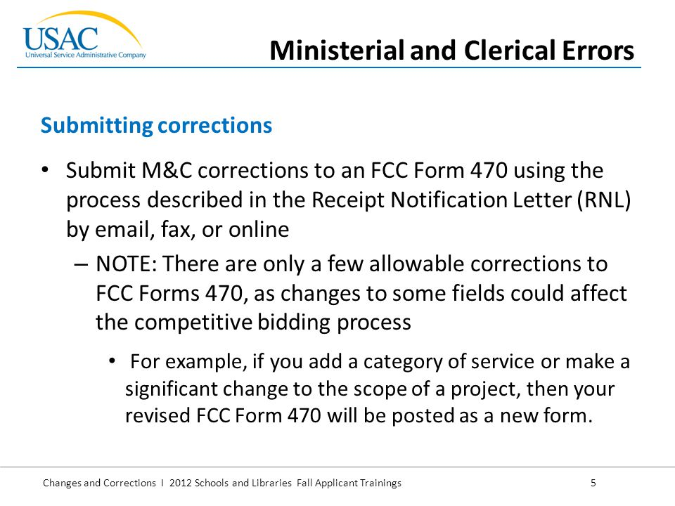 Changes and Corrections I 2012 Schools and Libraries Fall Applicant Trainings 6 Submit M&C corrections to an FCC Form 471 using the process described in the Receipt Acknowledgment Letter (RAL) by email, fax, or online M&C corrections can also be made during the PIA review process – Remember that PIA reviewers can identify some – but not all – potential M&C errors NOTE: RAL corrections will be made to the version of the FCC Form 471 displayed on the USAC website as the Current view Submitting corrections (continued) Ministerial and Clerical Errors