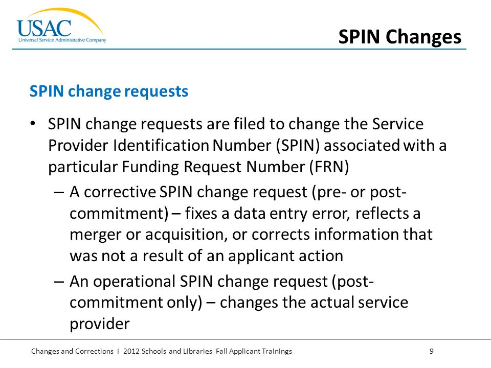 Changes and Corrections I 2012 Schools and Libraries Fall Applicant Trainings 9 SPIN change requests are filed to change the Service Provider Identification Number (SPIN) associated with a particular Funding Request Number (FRN) – A corrective SPIN change request (pre- or post- commitment) – fixes a data entry error, reflects a merger or acquisition, or corrects information that was not a result of an applicant action – An operational SPIN change request (post- commitment only) – changes the actual service provider SPIN change requests SPIN Changes