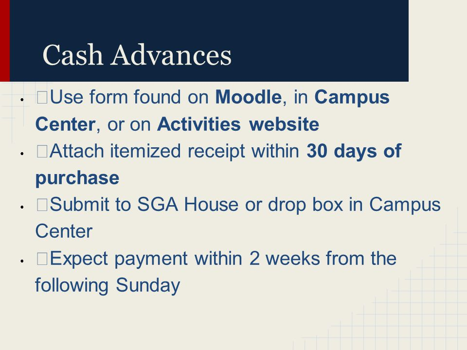 Cash Advances ›Use form found on Moodle, in Campus Center, or on Activities website ›Attach itemized receipt within 30 days of purchase ›Submit to SGA House or drop box in Campus Center ›Expect payment within 2 weeks from the following Sunday