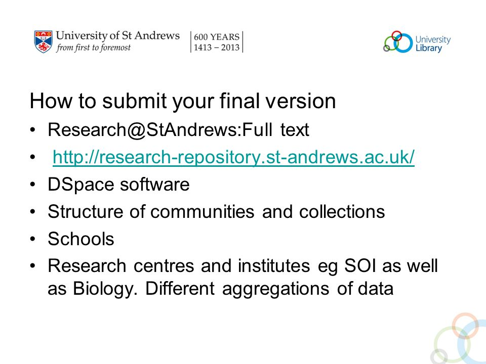 How to submit your final version Research@StAndrews:Full text http://research-repository.st-andrews.ac.uk/ DSpace software Structure of communities and collections Schools Research centres and institutes eg SOI as well as Biology.