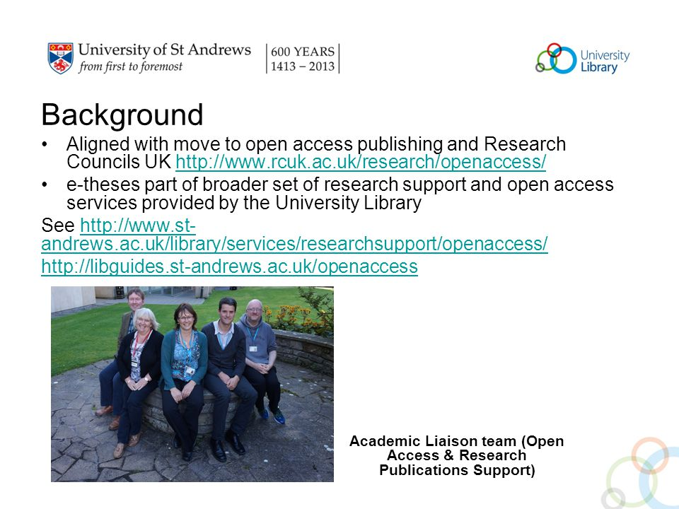 Background Aligned with move to open access publishing and Research Councils UK http://www.rcuk.ac.uk/research/openaccess/http://www.rcuk.ac.uk/research/openaccess/ e-theses part of broader set of research support and open access services provided by the University Library See http://www.st- andrews.ac.uk/library/services/researchsupport/openaccess/http://www.st- andrews.ac.uk/library/services/researchsupport/openaccess/ http://libguides.st-andrews.ac.uk/openaccess Academic Liaison team (Open Access & Research Publications Support)