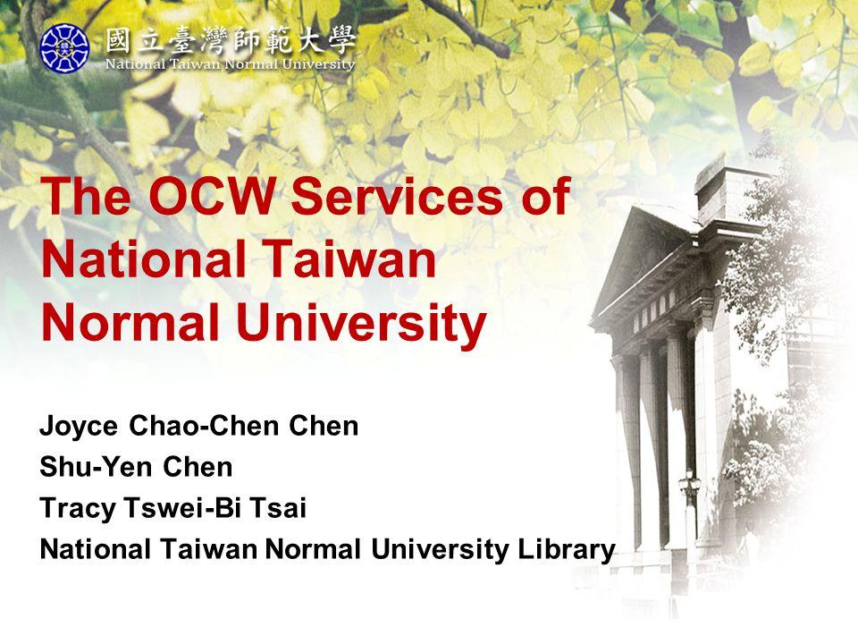 The OCW Services of National Taiwan Normal University Joyce Chao-Chen Chen Shu-Yen Chen Tracy Tswei-Bi Tsai National Taiwan Normal University Library