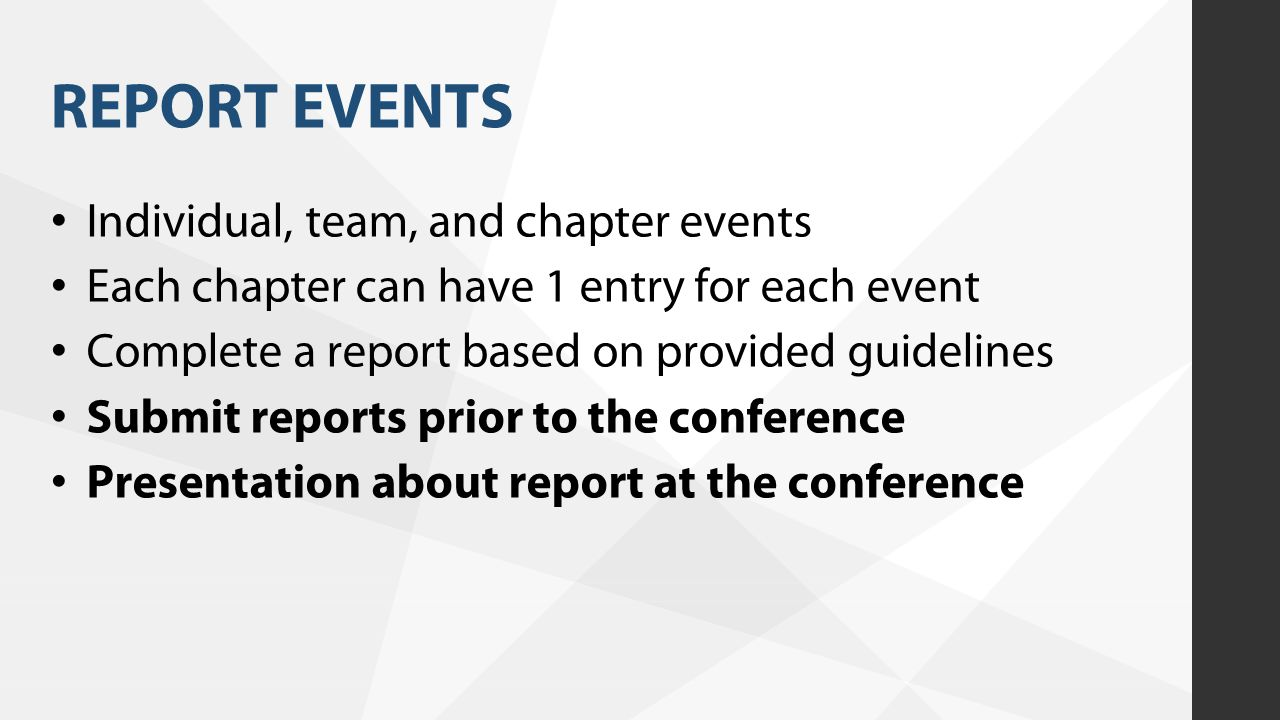 REPORT EVENTS Individual, team, and chapter events Each chapter can have 1 entry for each event Complete a report based on provided guidelines Submit