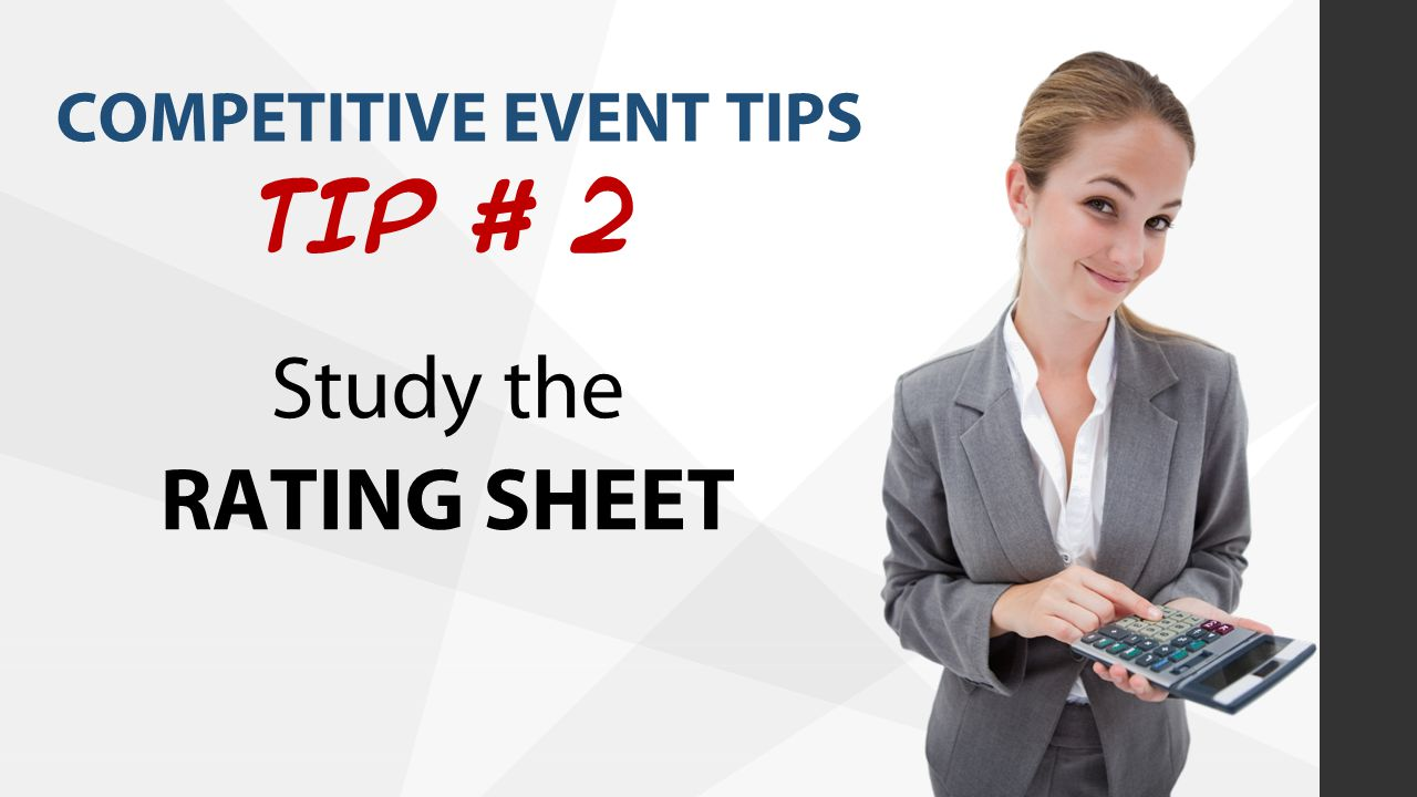 COMPETITIVE EVENT TIPS TIP # 2 Study the RATING SHEET