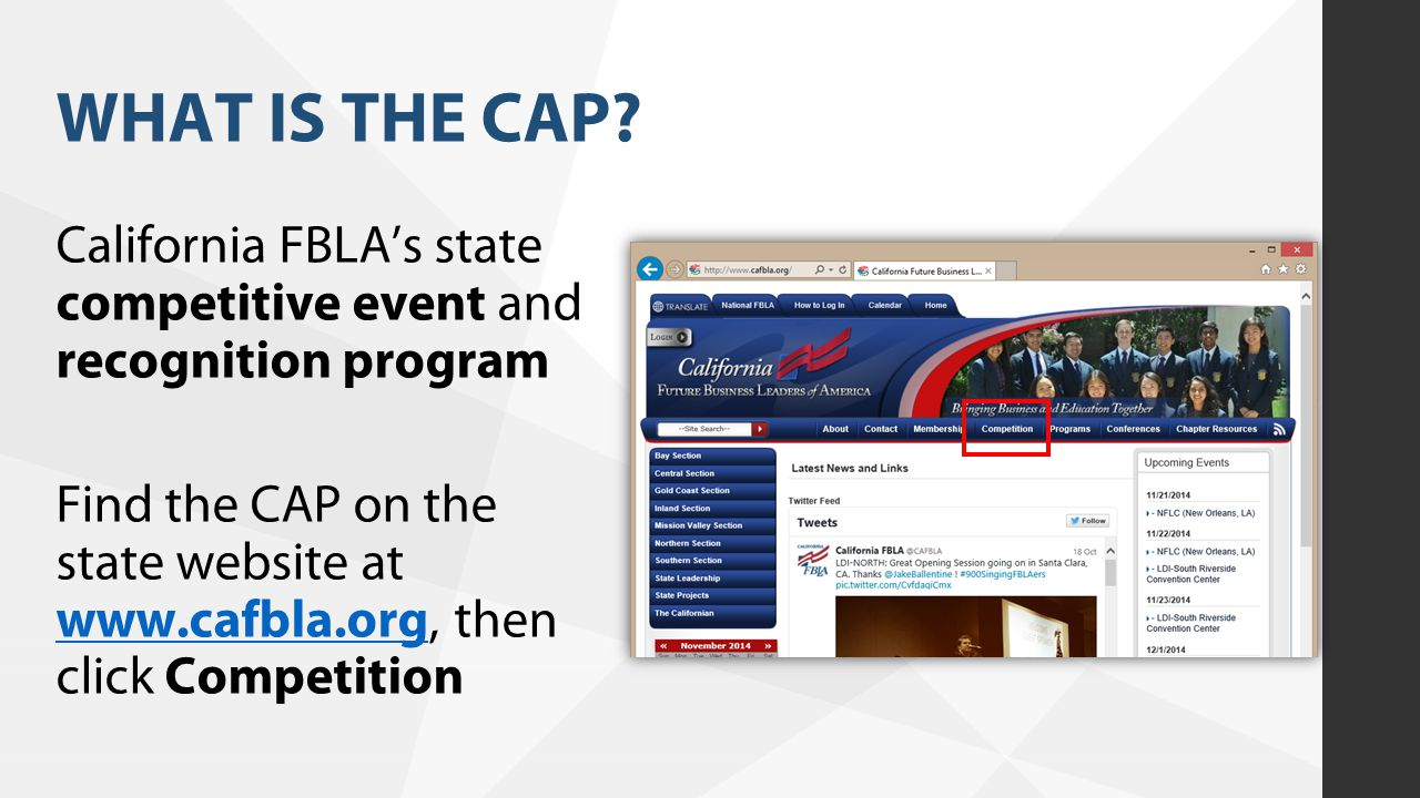 WHAT IS THE CAP? California FBLA's state competitive event and recognition program Find the CAP on the state website at www.cafbla.org, then click Com
