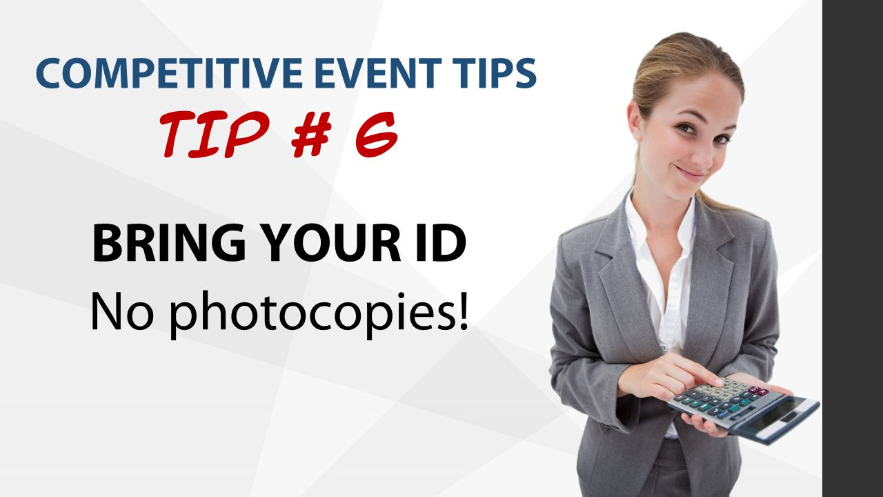 COMPETITIVE EVENT TIPS TIP # 6 BRING YOUR ID No photocopies!