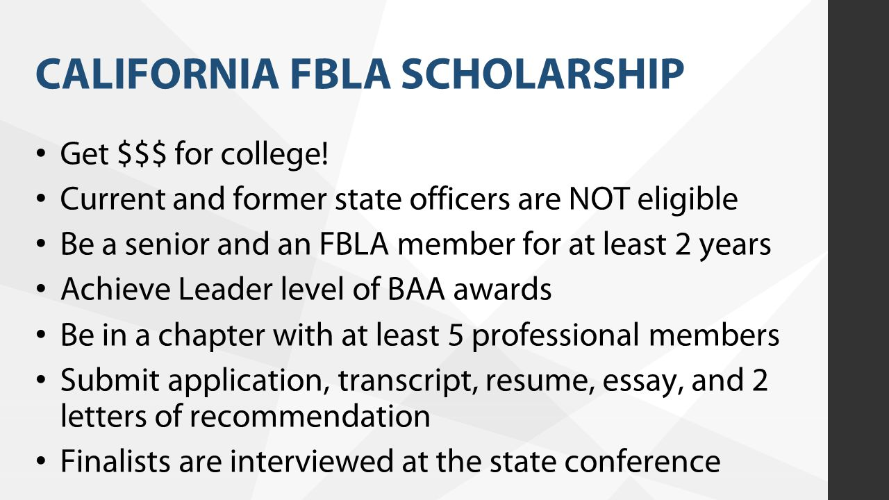 CALIFORNIA FBLA SCHOLARSHIP Get $$$ for college! Current and former state officers are NOT eligible Be a senior and an FBLA member for at least 2 year
