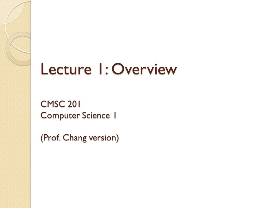 Lecture 1: Overview CMSC 201 Computer Science 1 (Prof. Chang version)
