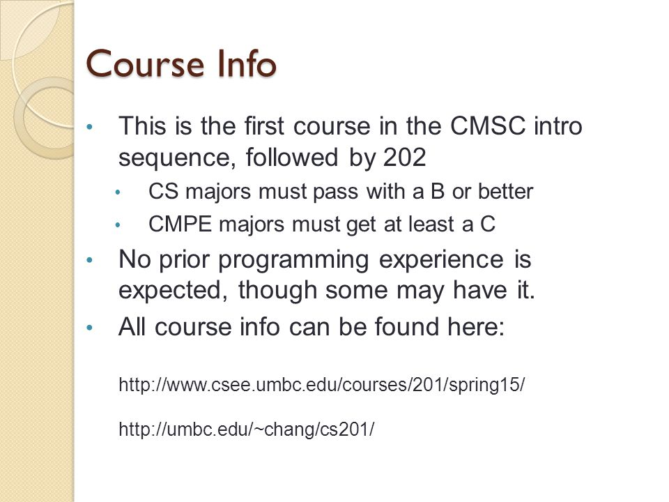 Course Info This is the first course in the CMSC intro sequence, followed by 202 CS majors must pass with a B or better CMPE majors must get at least a C No prior programming experience is expected, though some may have it.