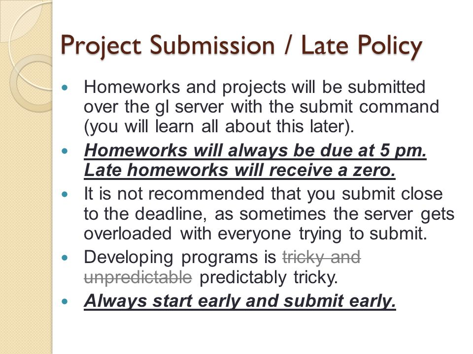 Project Submission / Late Policy Homeworks and projects will be submitted over the gl server with the submit command (you will learn all about this later).