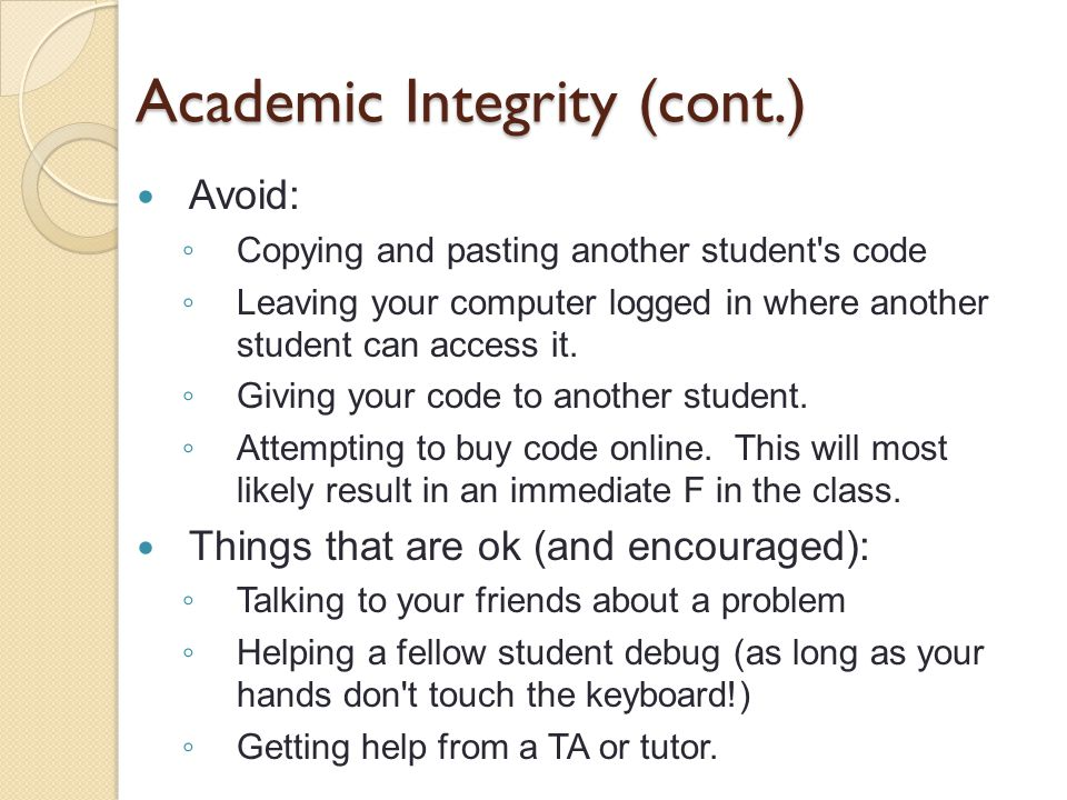Academic Integrity (cont.) Avoid: ◦ Copying and pasting another student s code ◦ Leaving your computer logged in where another student can access it.