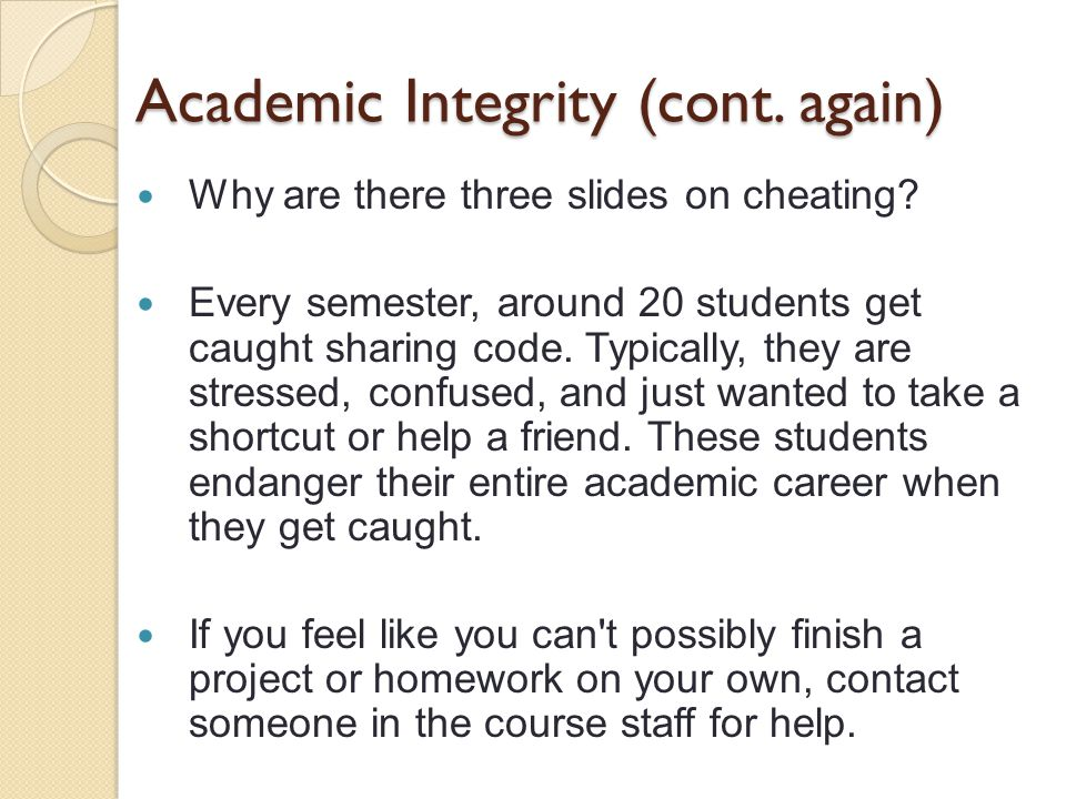 Academic Integrity (cont. again) Why are there three slides on cheating.