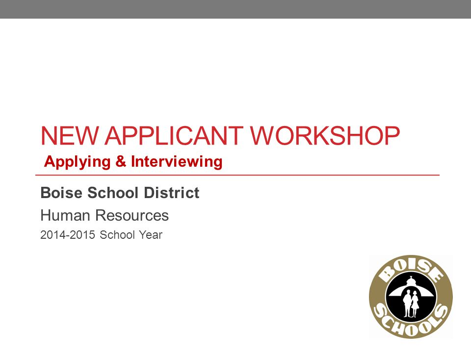 NEW APPLICANT WORKSHOP Boise School District Human Resources 2014-2015 School Year Applying & Interviewing