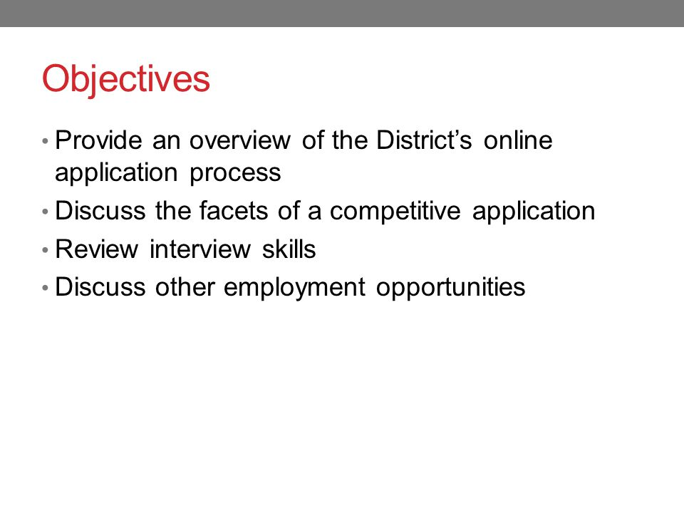 Objectives Provide an overview of the District's online application process Discuss the facets of a competitive application Review interview skills Discuss other employment opportunities