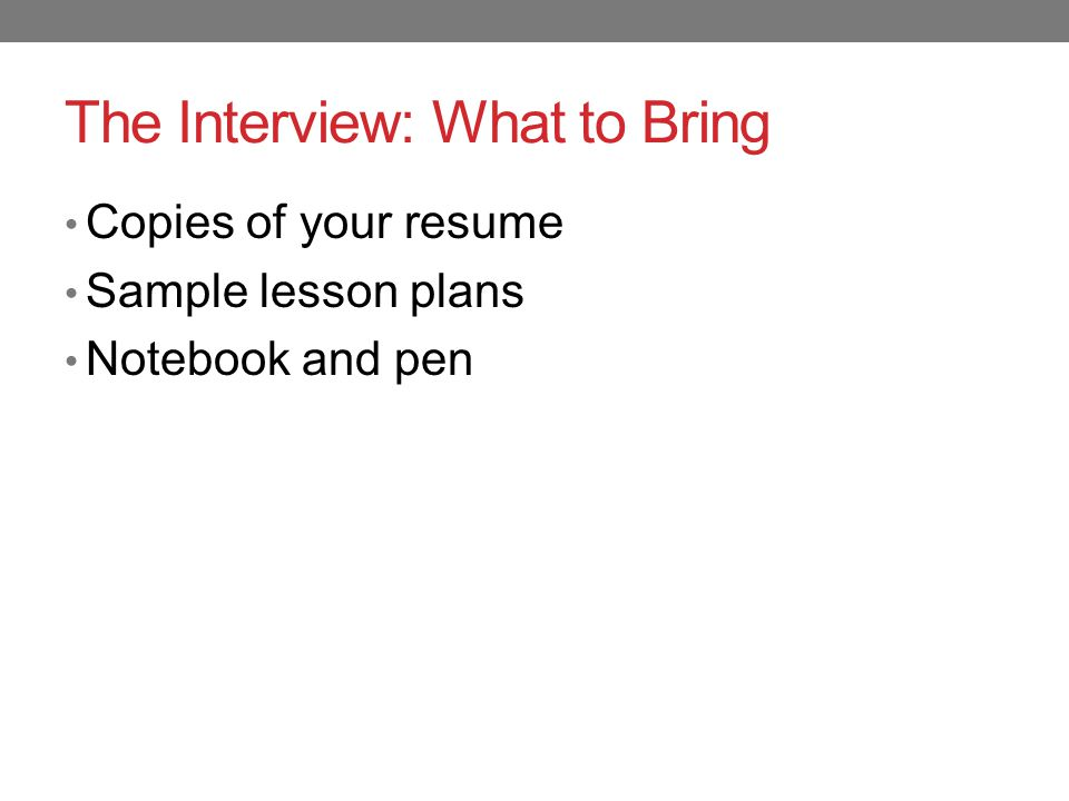 The Interview: What to Bring Copies of your resume Sample lesson plans Notebook and pen