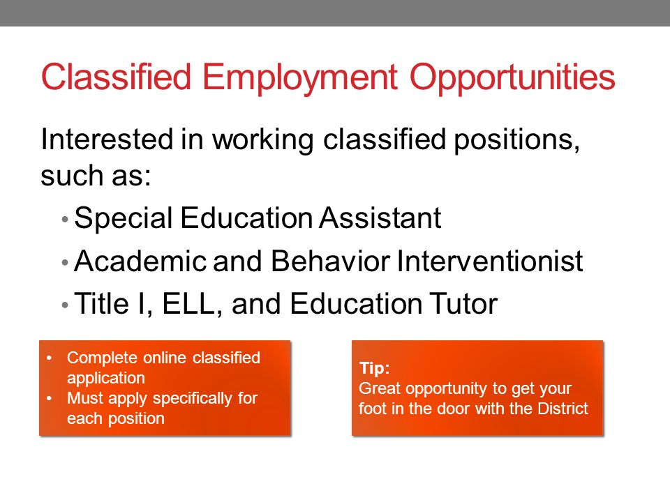 Classified Employment Opportunities Interested in working classified positions, such as: Special Education Assistant Academic and Behavior Interventionist Title I, ELL, and Education Tutor Complete online classified application Must apply specifically for each position Complete online classified application Must apply specifically for each position Tip: Great opportunity to get your foot in the door with the District Tip: Great opportunity to get your foot in the door with the District