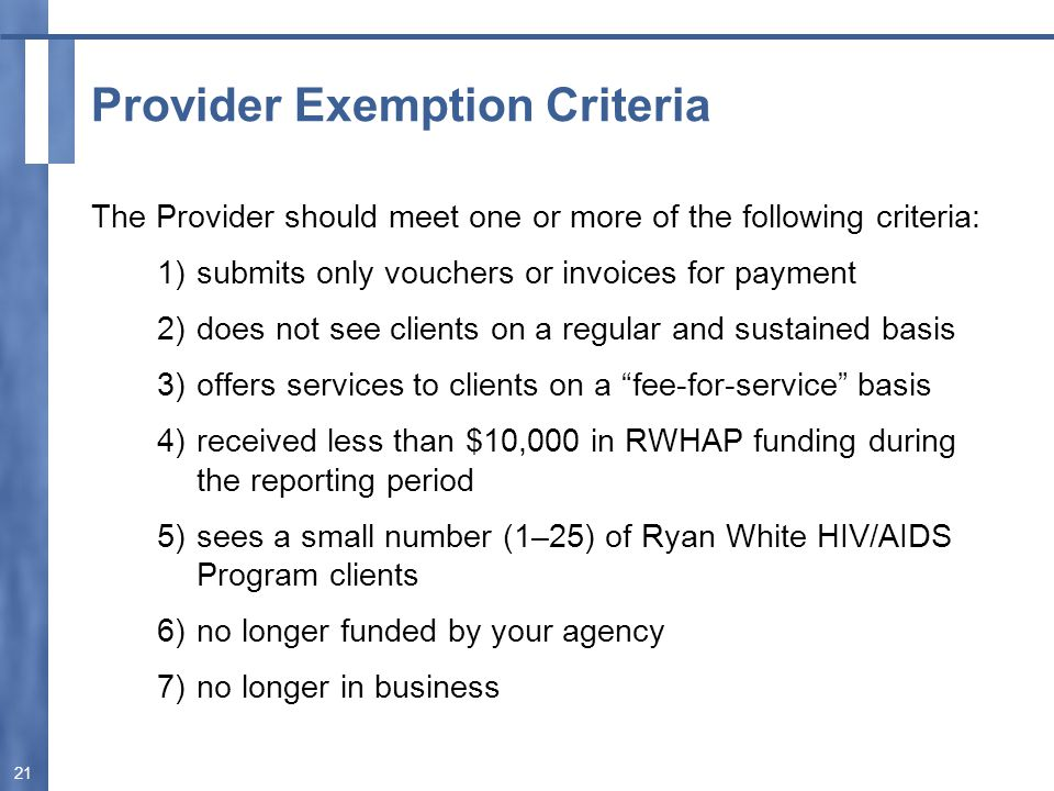 Provider Exemption Criteria The Provider should meet one or more of the following criteria: 1)submits only vouchers or invoices for payment 2)does not see clients on a regular and sustained basis 3)offers services to clients on a fee-for-service basis 4)received less than $10,000 in RWHAP funding during the reporting period 5)sees a small number (1–25) of Ryan White HIV/AIDS Program clients 6)no longer funded by your agency 7)no longer in business 21