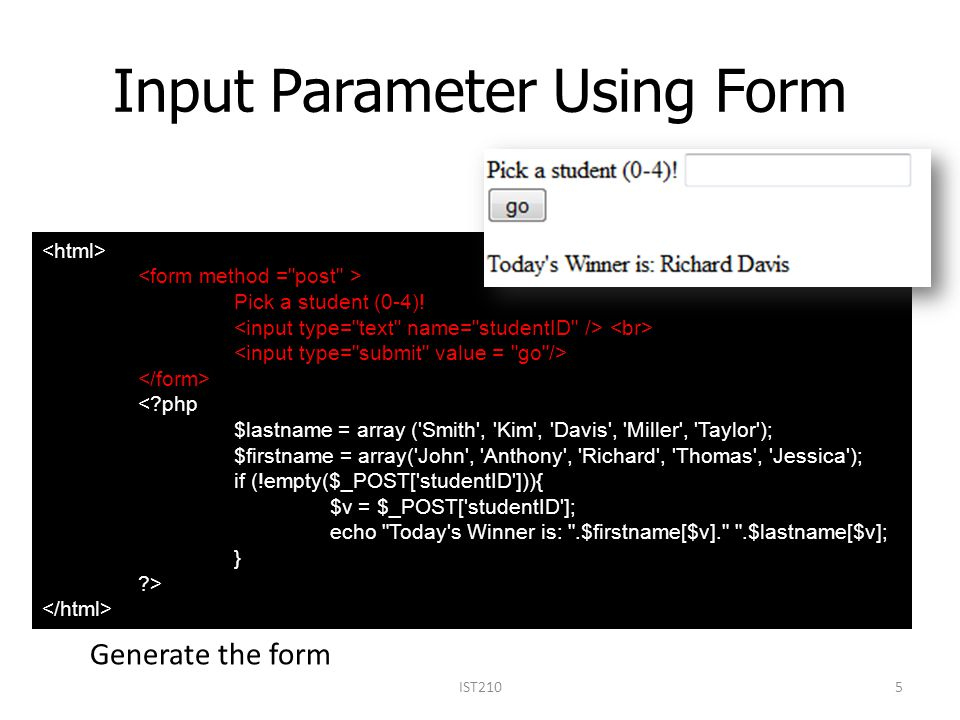 Forms Forms enable server-user interaction –Allow users to input data –User inputs sent to a server program –The server program processes the query Examples: –User login –User registration –Search Usually three steps –Input page, visual part of the form, coded in HTML –Form validation, a program to check the data before it enters the server (often JavaScript) –Form processing, a program that accepts and processes the input IST21016