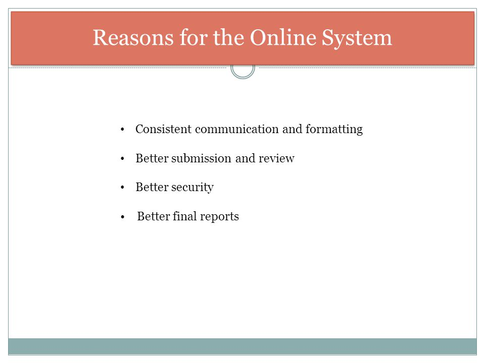 Reasons for the Online System Consistent communication and formatting Better submission and review Better security Better final reports