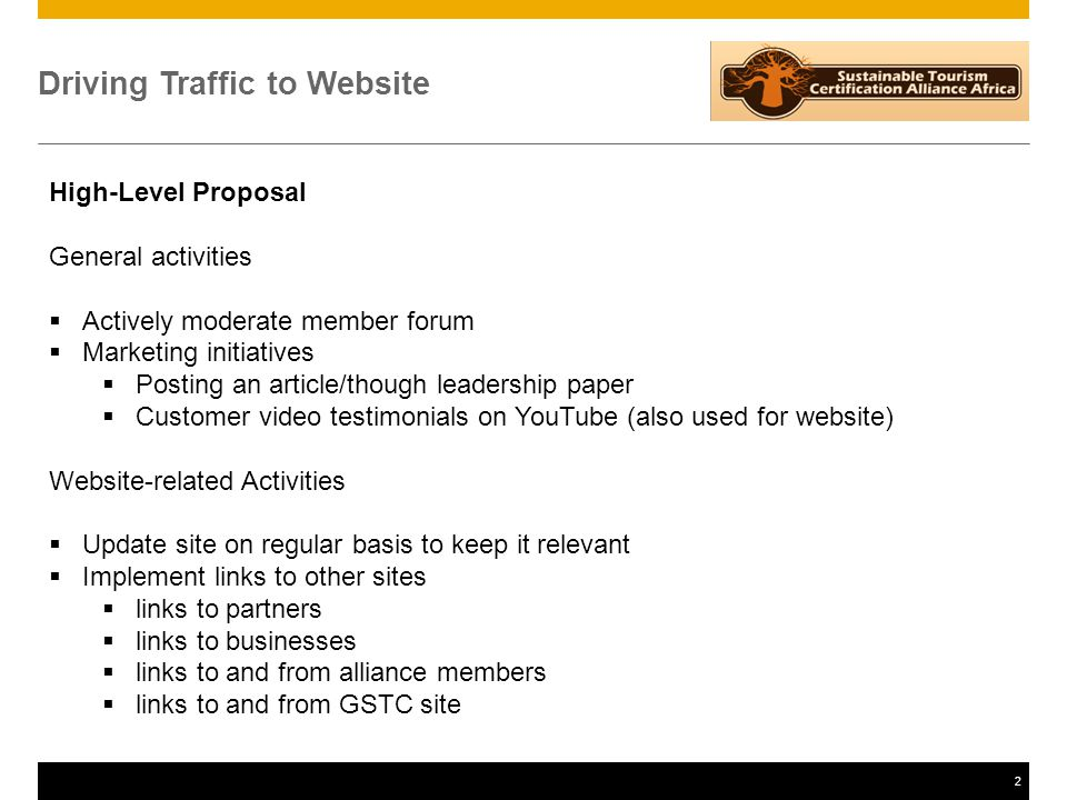 2 Driving Traffic to Website High-Level Proposal General activities  Actively moderate member forum  Marketing initiatives  Posting an article/though leadership paper  Customer video testimonials on YouTube (also used for website) Website-related Activities  Update site on regular basis to keep it relevant  Implement links to other sites  links to partners  links to businesses  links to and from alliance members  links to and from GSTC site