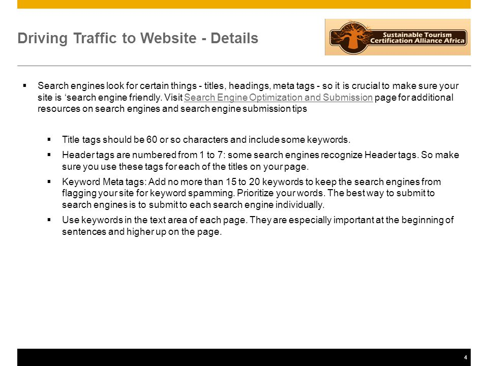 4 Driving Traffic to Website - Details  Search engines look for certain things - titles, headings, meta tags - so it is crucial to make sure your site is 'search engine friendly.