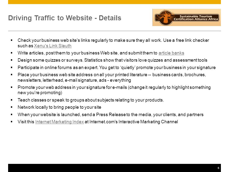 6 Driving Traffic to Website - Details  Check your business web site s links regularly to make sure they all work.