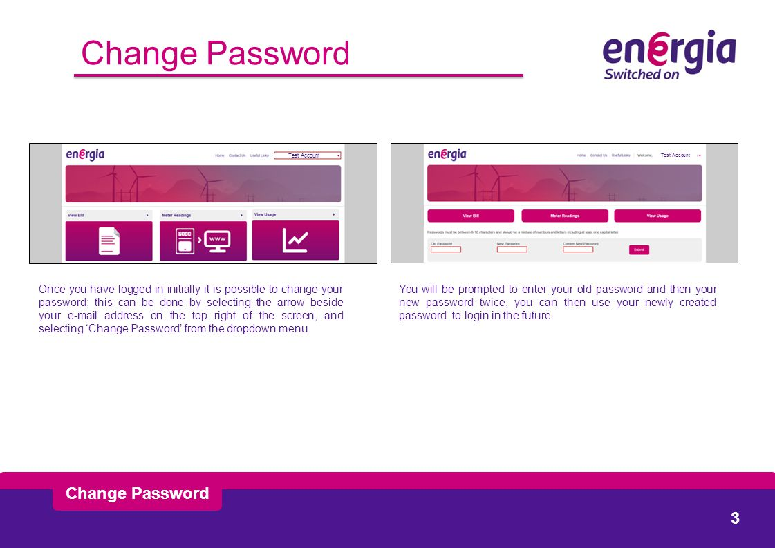 Change Password Once you have logged in initially it is possible to change your password; this can be done by selecting the arrow beside your e-mail address on the top right of the screen, and selecting 'Change Password' from the dropdown menu.