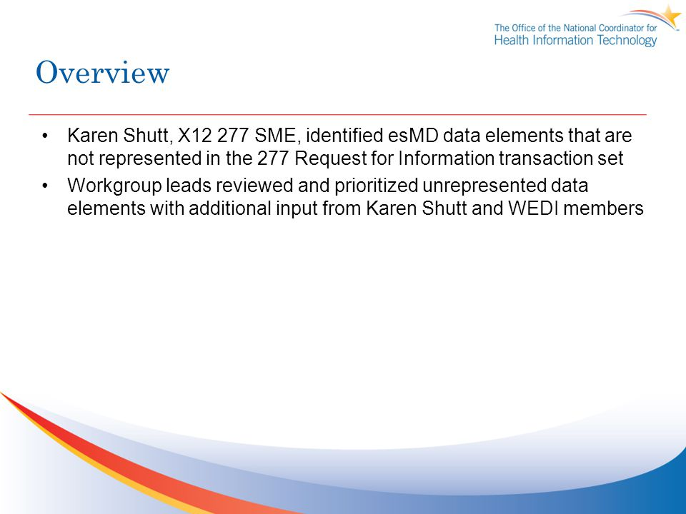 Overview Karen Shutt, X12 277 SME, identified esMD data elements that are not represented in the 277 Request for Information transaction set Workgroup leads reviewed and prioritized unrepresented data elements with additional input from Karen Shutt and WEDI members