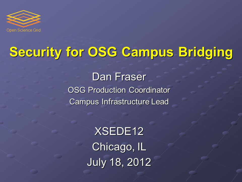 Open Science Grid Security for OSG Campus Bridging Dan Fraser OSG Production Coordinator Campus Infrastructure Lead XSEDE12 Chicago, IL July 18, 2012