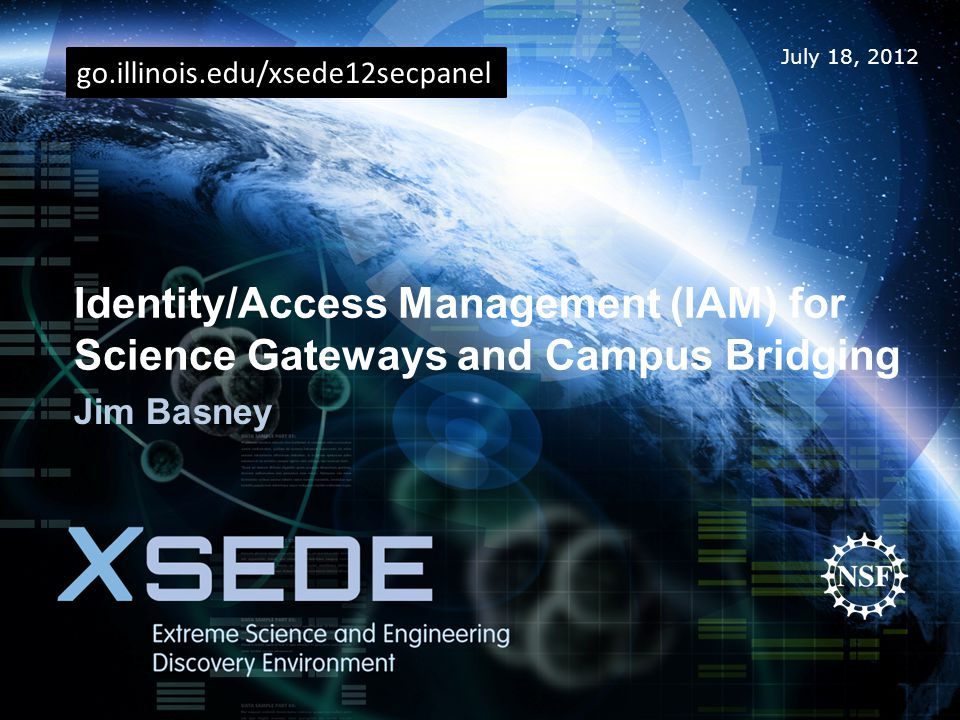 July 18, 2012 Identity/Access Management (IAM) for Science Gateways and Campus Bridging Jim Basney go.illinois.edu/xsede12secpanel